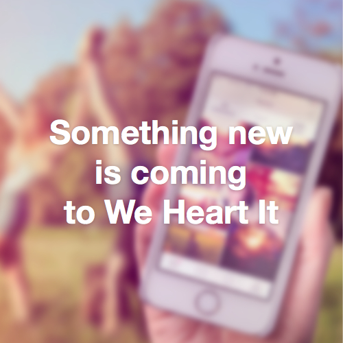 Something new is coming to We Heart It